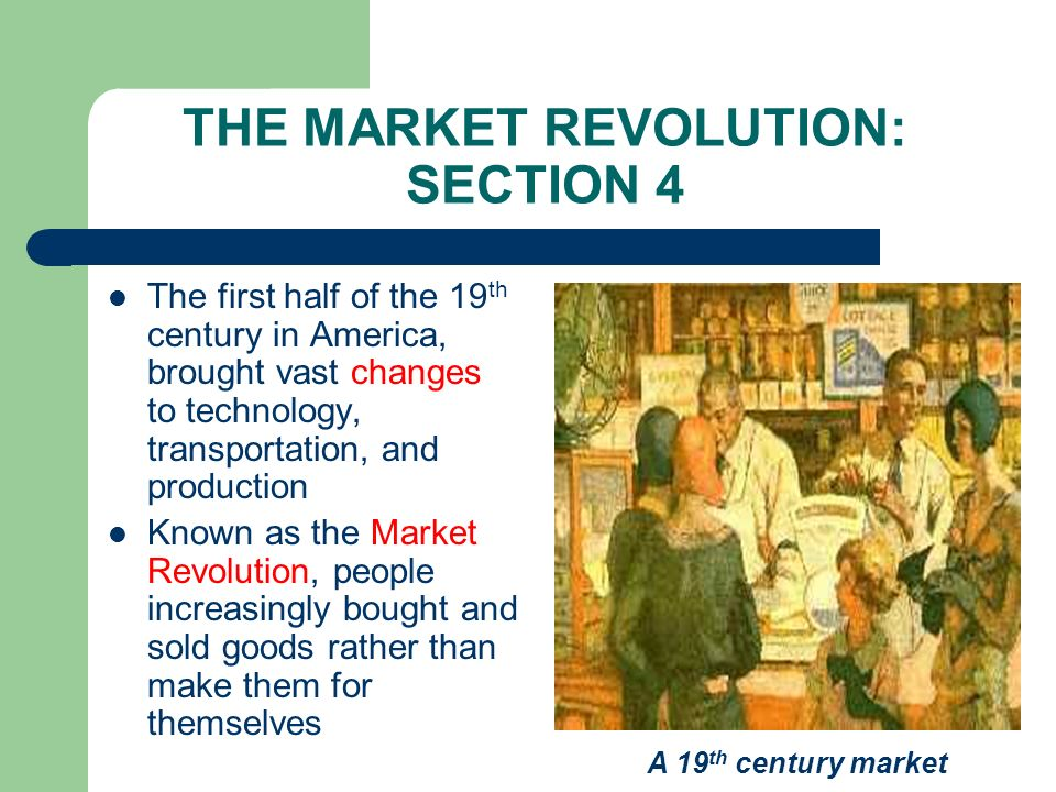 THE MARKET REVOLUTION: SECTION 4 The first half of the 19 th century in America, brought vast changes to technology, transportation, and production Kn