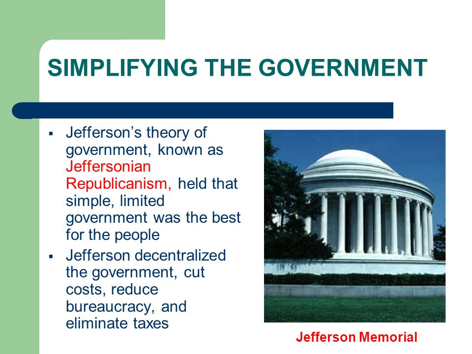 SIMPLIFYING THE GOVERNMENT Jeffersons theory of government, known as Jeffersonian Republicanism, held that simple, limited government was the best for