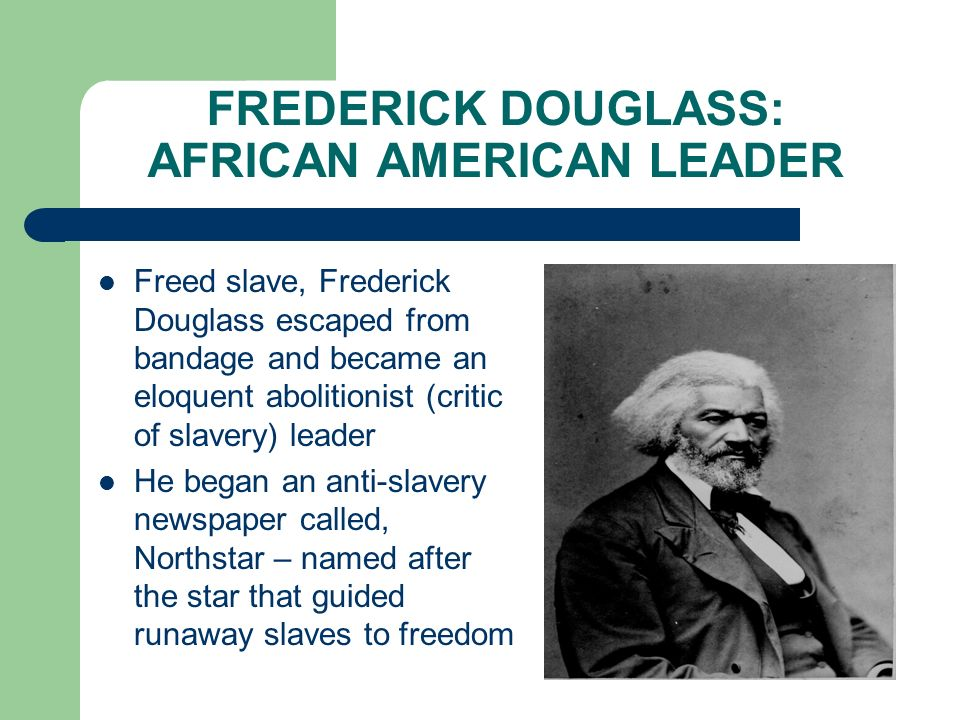 FREDERICK DOUGLASS: AFRICAN AMERICAN LEADER Freed slave, Frederick Douglass escaped from bandage and became an eloquent abolitionist (critic of slaver