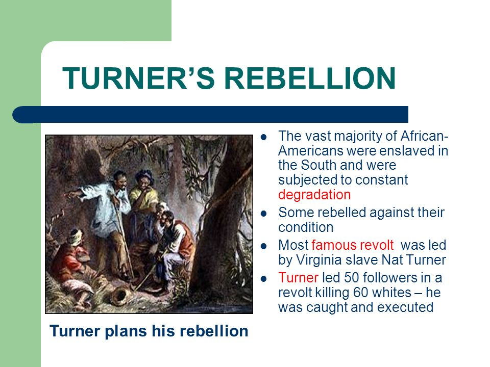 TURNERS REBELLION The vast majority of African- Americans were enslaved in the South and were subjected to constant degradation Some rebelled against