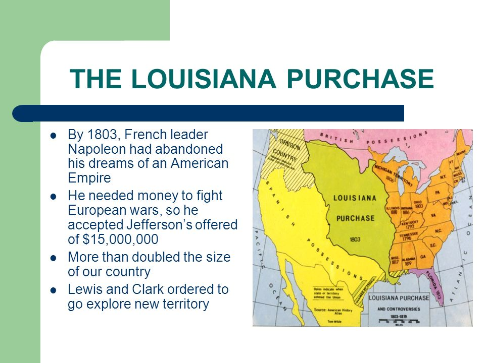 THE LOUISIANA PURCHASE By 1803, French leader Napoleon had abandoned his dreams of an American Empire He needed money to fight European wars, so he ac