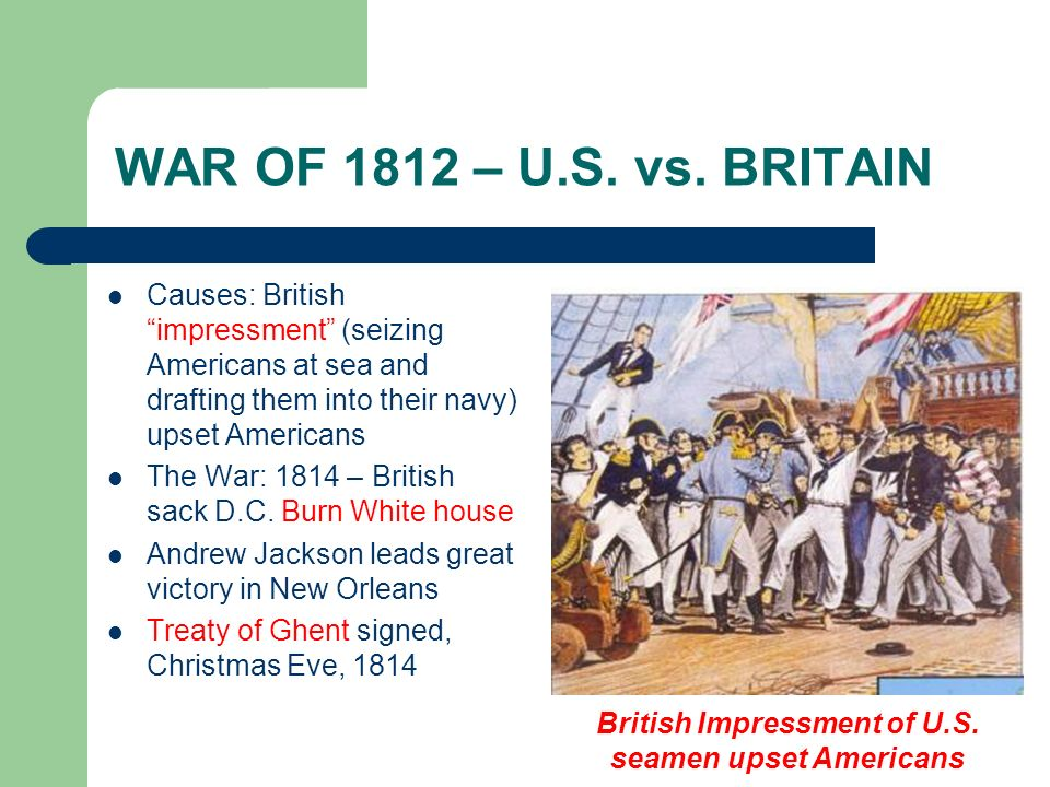 WAR OF 1812 – U.S. vs. BRITAIN Causes: British impressment (seizing Americans at sea and drafting them into their navy) upset Americans The War: 1814