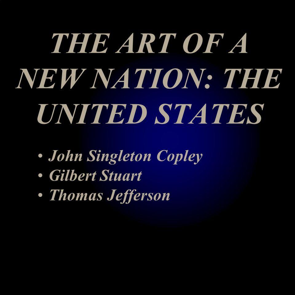 THE ART OF A NEW NATION: THE UNITED STATES John Singleton Copley Gilbert Stuart Thomas Jefferson