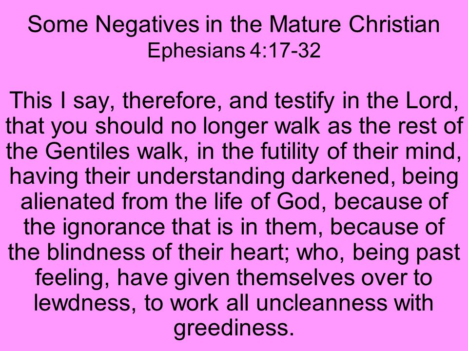 Some Negatives in the Mature Christian Ephesians 4:17-32 This I say, therefore, and testify in the Lord, that you should no longer walk as the rest of the Gentiles walk, in the futility of their mind, having their understanding darkened, being alienated from the life of God, because of the ignorance that is in them, because of the blindness of their heart; who, being past feeling, have given themselves over to lewdness, to work all uncleanness with greediness.