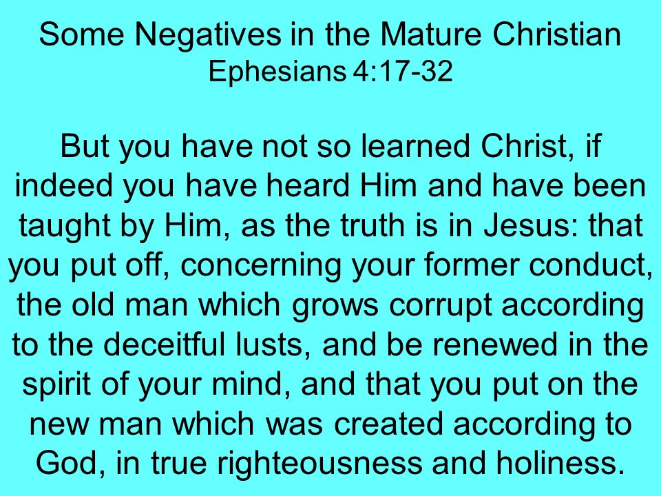 Some Negatives in the Mature Christian Ephesians 4:17-32 Therefore, putting away lying, Let each one of you speak truth with his neighbor, for we are members of one another.