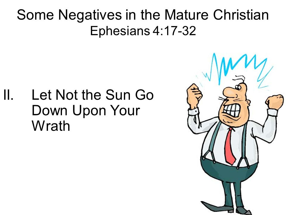 Some Negatives in the Mature Christian Ephesians 4:17-32 II.Let Not the Sun Go Down Upon Your Wrath