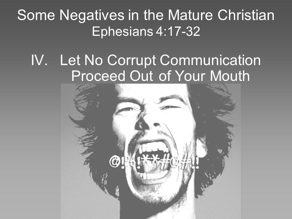 Some Negatives in the Mature Christian Ephesians 4:17-32 IV.Let No Corrupt Communication Proceed Out of Your Mouth