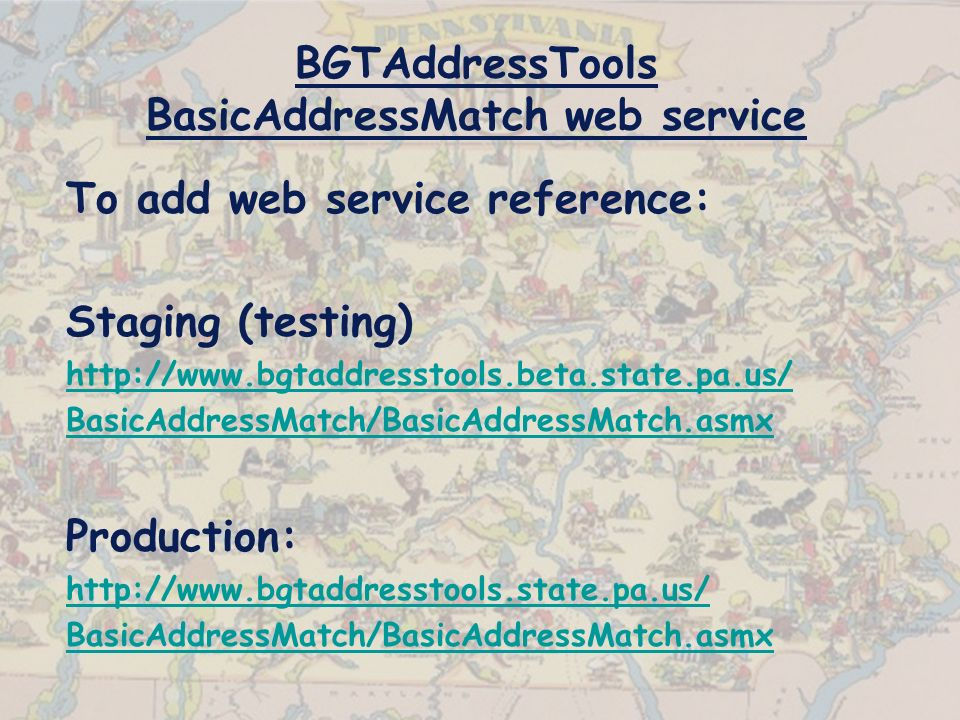 BGTAddressTools BasicAddressMatch web service To add web service reference: Staging (testing) http://www.bgtaddresstools.beta.state.pa.us/ BasicAddressMatch/BasicAddressMatch.asmx Production: http://www.bgtaddresstools.state.pa.us/ BasicAddressMatch/BasicAddressMatch.asmx