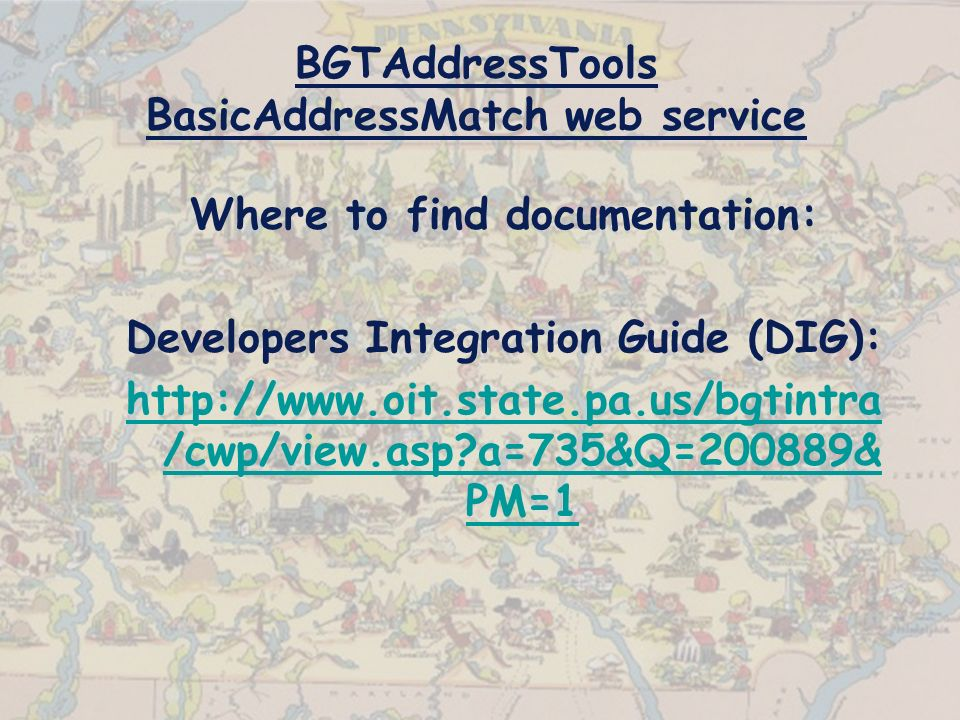 BGTAddressTools BasicAddressMatch web service Where to find documentation: Developers Integration Guide (DIG): http://www.oit.state.pa.us/bgtintra /cwp/view.asp?a=735&Q=200889& PM=1