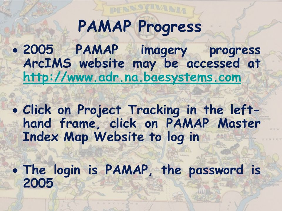 PAMAP Progress 2005 PAMAP imagery progress ArcIMS website may be accessed at http://www.adr.na.baesystems.com http://www.adr.na.baesystems.com Click on Project Tracking in the left- hand frame, click on PAMAP Master Index Map Website to log in The login is PAMAP, the password is 2005