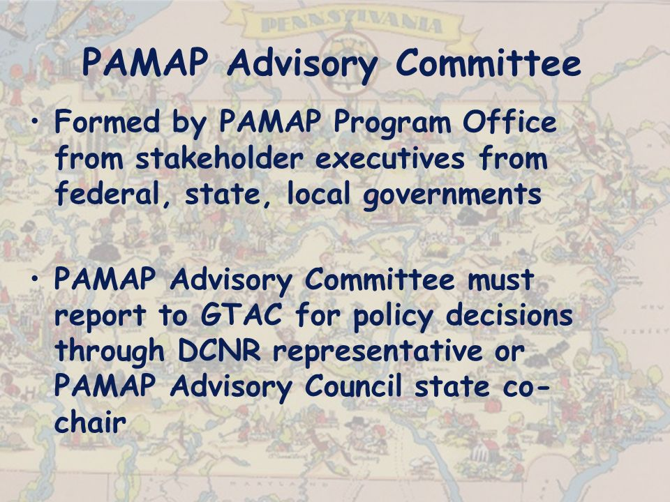 PAMAP Advisory Committee Formed by PAMAP Program Office from stakeholder executives from federal, state, local governments PAMAP Advisory Committee must report to GTAC for policy decisions through DCNR representative or PAMAP Advisory Council state co- chair