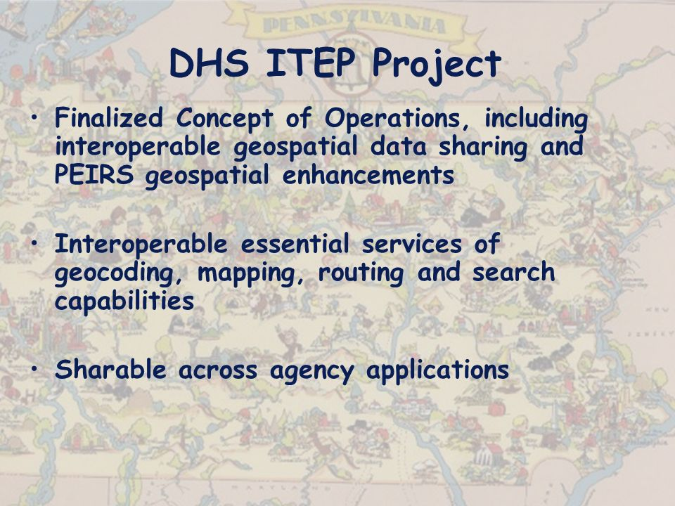 DHS ITEP Project Finalized Concept of Operations, including interoperable geospatial data sharing and PEIRS geospatial enhancements Interoperable essential services of geocoding, mapping, routing and search capabilities Sharable across agency applications