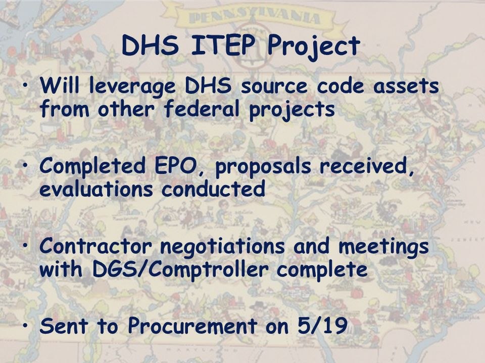 DHS ITEP Project Will leverage DHS source code assets from other federal projects Completed EPO, proposals received, evaluations conducted Contractor negotiations and meetings with DGS/Comptroller complete Sent to Procurement on 5/19