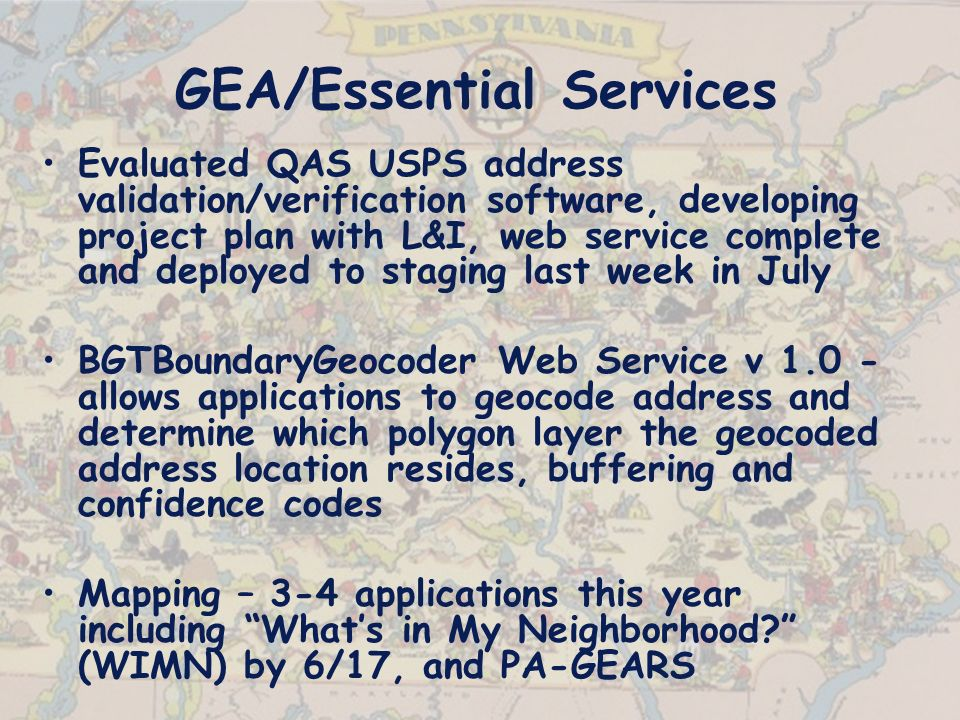 GEA/Essential Services Evaluated QAS USPS address validation/verification software, developing project plan with L&I, web service complete and deployed to staging last week in July BGTBoundaryGeocoder Web Service v 1.0 - allows applications to geocode address and determine which polygon layer the geocoded address location resides, buffering and confidence codes Mapping – 3-4 applications this year including Whats in My Neighborhood.