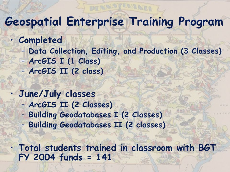 Geospatial Enterprise Training Program Completed –Data Collection, Editing, and Production (3 Classes) –ArcGIS I (1 Class) –ArcGIS II (2 class) June/July classes –ArcGIS II (2 Classes) –Building Geodatabases I (2 Classes) –Building Geodatabases II (2 classes) Total students trained in classroom with BGT FY 2004 funds = 141