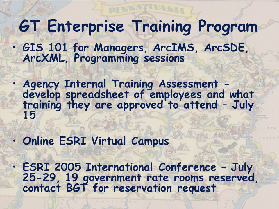 GT Enterprise Training Program GIS 101 for Managers, ArcIMS, ArcSDE, ArcXML, Programming sessions Agency Internal Training Assessment - develop spreadsheet of employees and what training they are approved to attend – July 15 Online ESRI Virtual Campus ESRI 2005 International Conference – July 25-29, 19 government rate rooms reserved, contact BGT for reservation request
