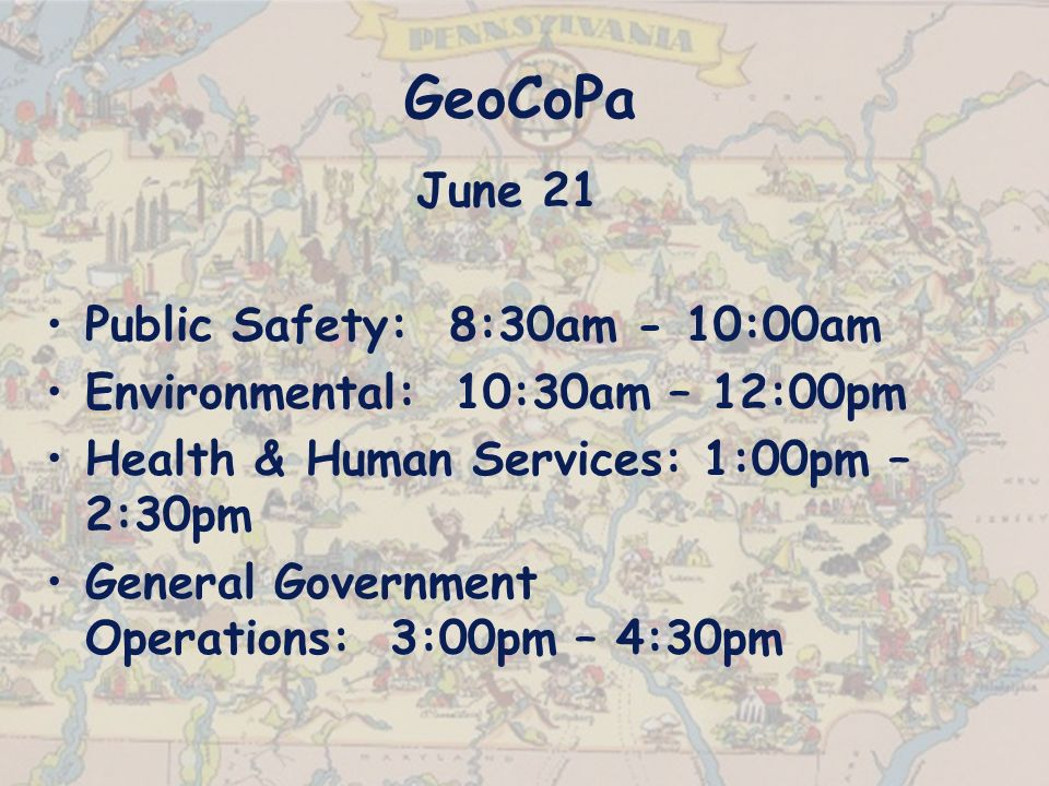GeoCoPa June 21 Public Safety: 8:30am - 10:00am Environmental: 10:30am – 12:00pm Health & Human Services: 1:00pm – 2:30pm General Government Operations: 3:00pm – 4:30pm