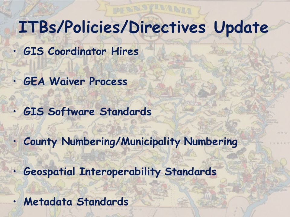 ITBs/Policies/Directives Update GIS Coordinator Hires GEA Waiver Process GIS Software Standards County Numbering/Municipality Numbering Geospatial Interoperability Standards Metadata Standards