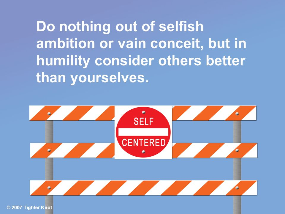 Do nothing out of selfish ambition or vain conceit, but in humility consider others better than yourselves. © 2007 Tighter Knot