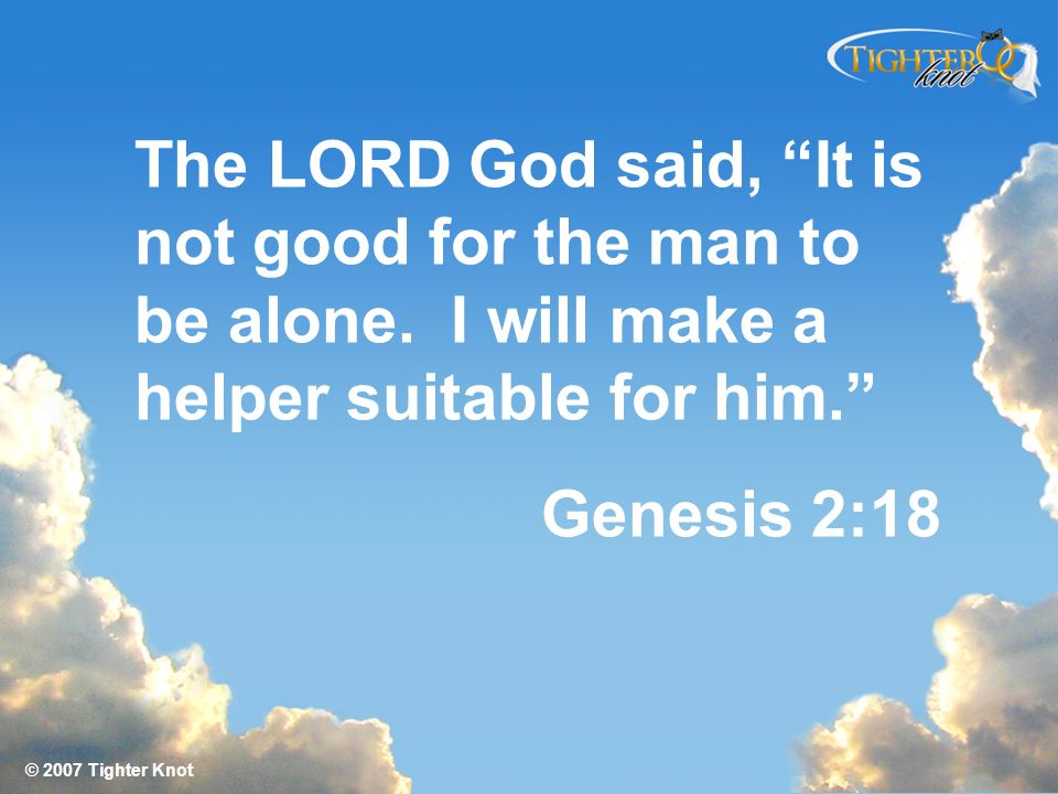 The LORD God said, It is not good for the man to be alone. I will make a helper suitable for him. Genesis 2:18