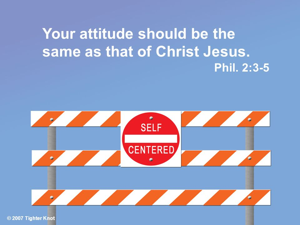 © 2007 Tighter Knot Your attitude should be the same as that of Christ Jesus. Phil. 2:3-5 © 2007 Tighter Knot