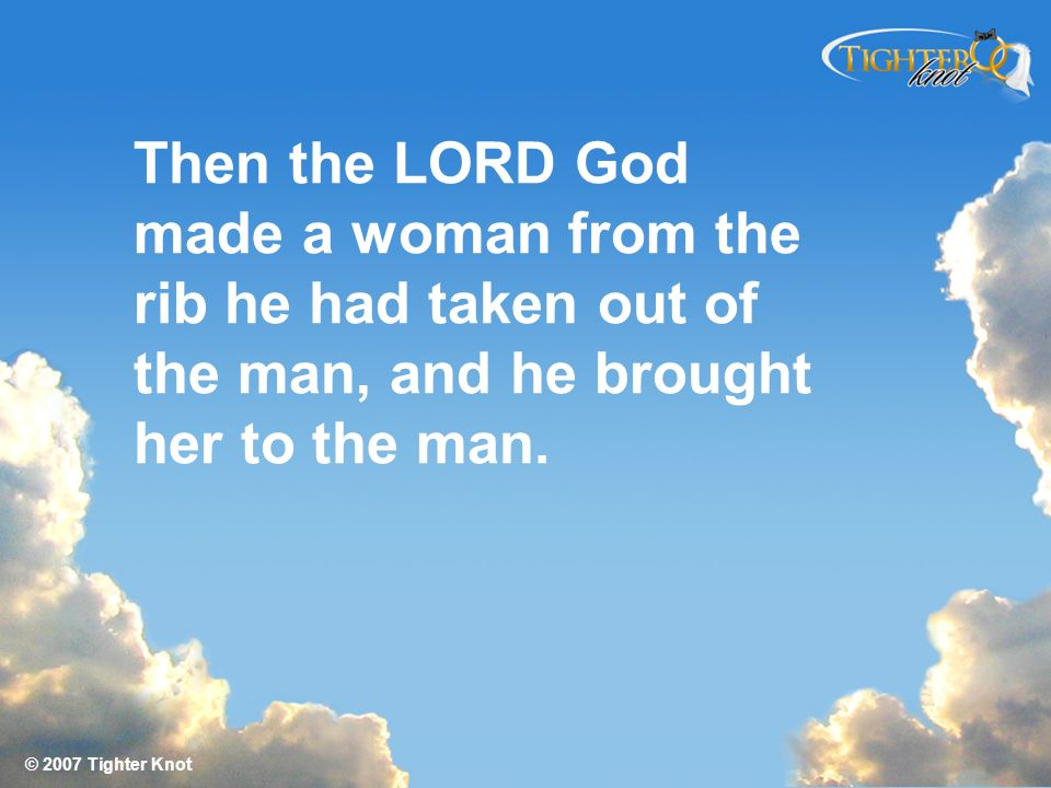 © 2007 Tighter Knot Then the LORD God made a woman from the rib he had taken out of the man, and he brought her to the man.