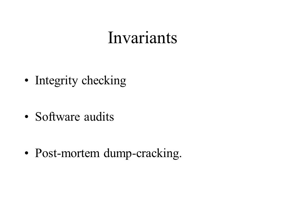 Invariants Integrity checking Software audits Post-mortem dump-cracking.