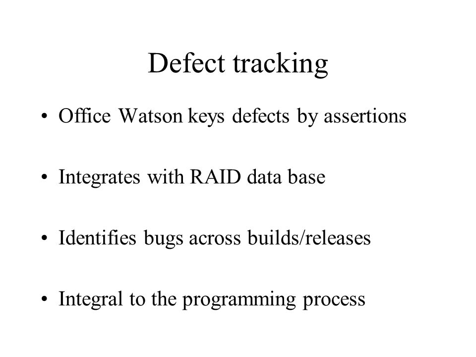 Defect tracking Office Watson keys defects by assertions Integrates with RAID data base Identifies bugs across builds/releases Integral to the programming process