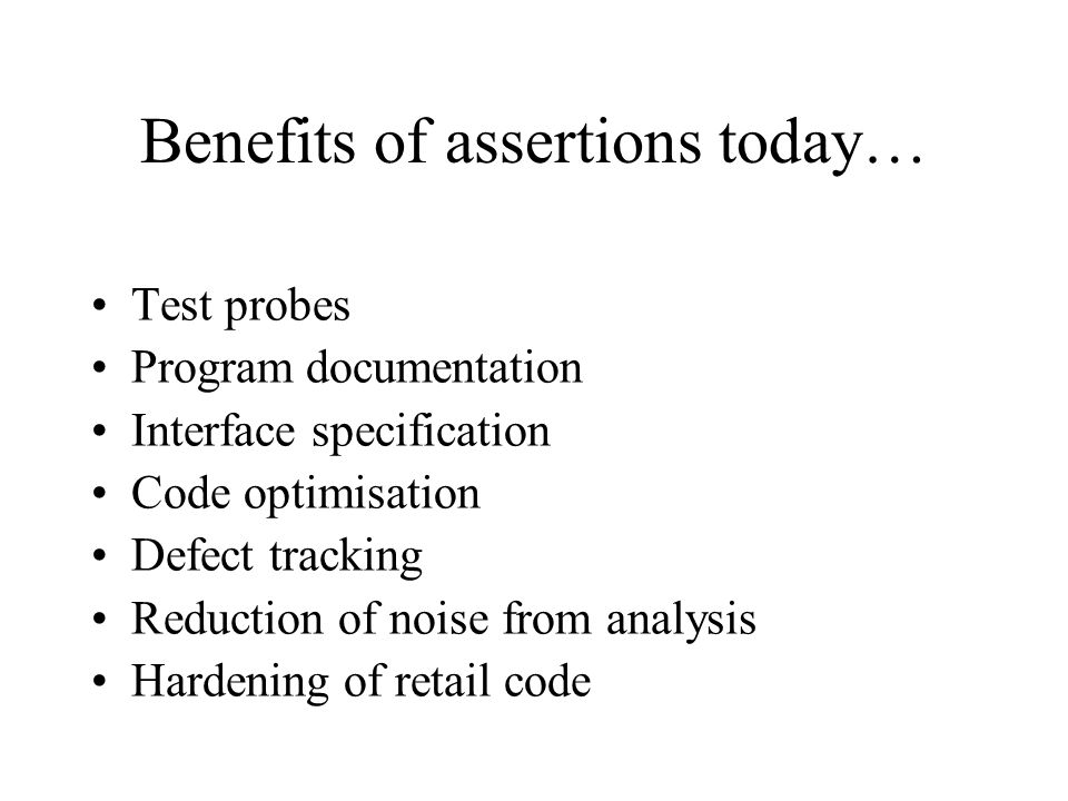 Benefits of assertions today… Test probes Program documentation Interface specification Code optimisation Defect tracking Reduction of noise from analysis Hardening of retail code