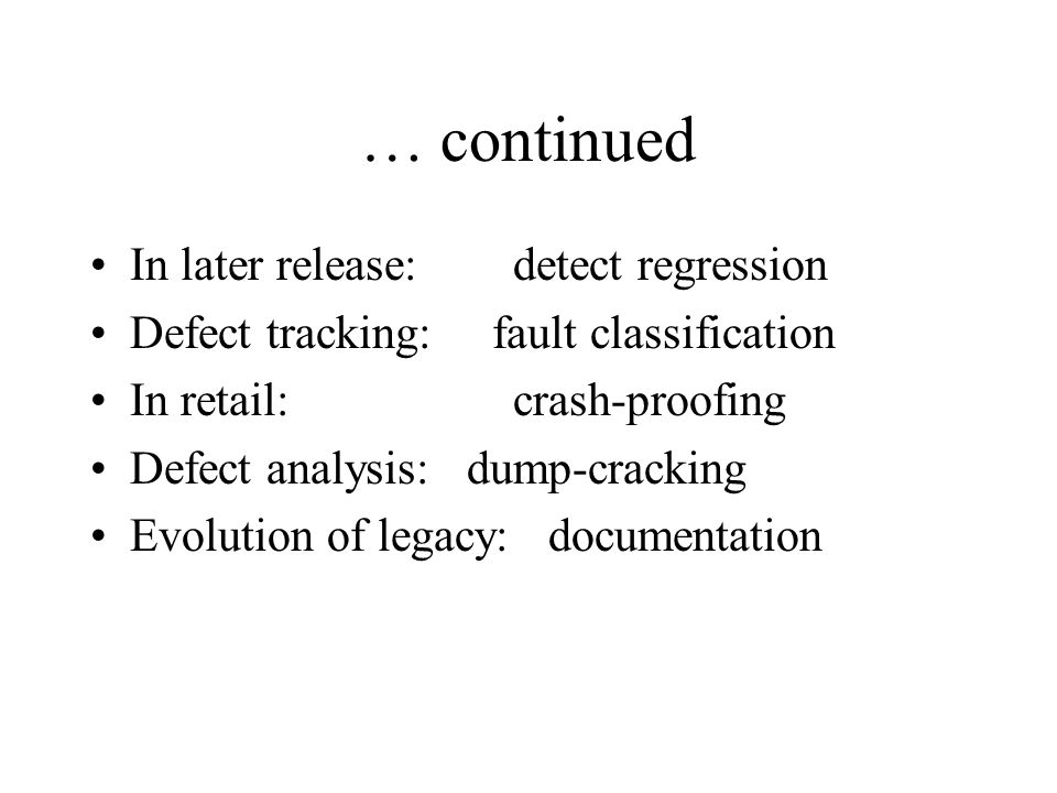 … continued In later release:detect regression Defect tracking: fault classification In retail: crash-proofing Defect analysis: dump-cracking Evolution of legacy: documentation