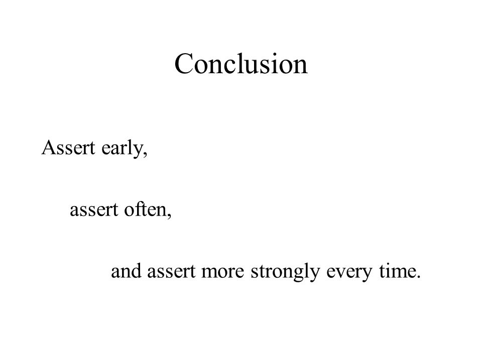 Conclusion Assert early, assert often, and assert more strongly every time.