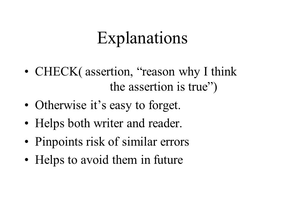 Explanations CHECK( assertion, reason why I think the assertion is true) Otherwise its easy to forget.