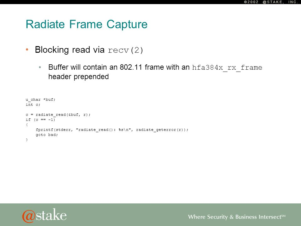 © 2 0 0 2 @ S T A K E, I N C. Radiate Frame Capture Blocking read via recv(2) Buffer will contain an 802.11 frame with an hfa384x_rx_frame header prep