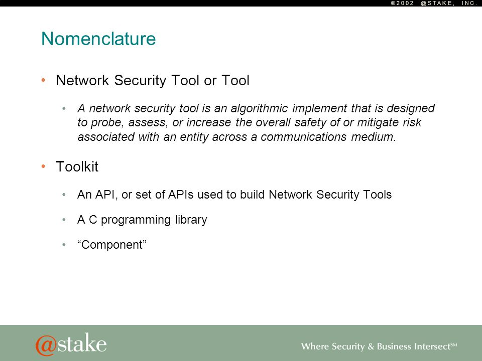 © 2 0 0 2 @ S T A K E, I N C. Nomenclature Network Security Tool or Tool A network security tool is an algorithmic implement that is designed to probe