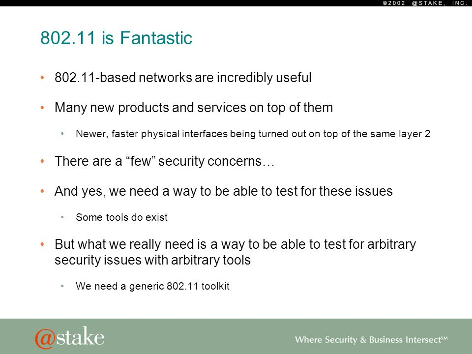 © 2 0 0 2 @ S T A K E, I N C. 802.11 is Fantastic 802.11-based networks are incredibly useful Many new products and services on top of them Newer, fas