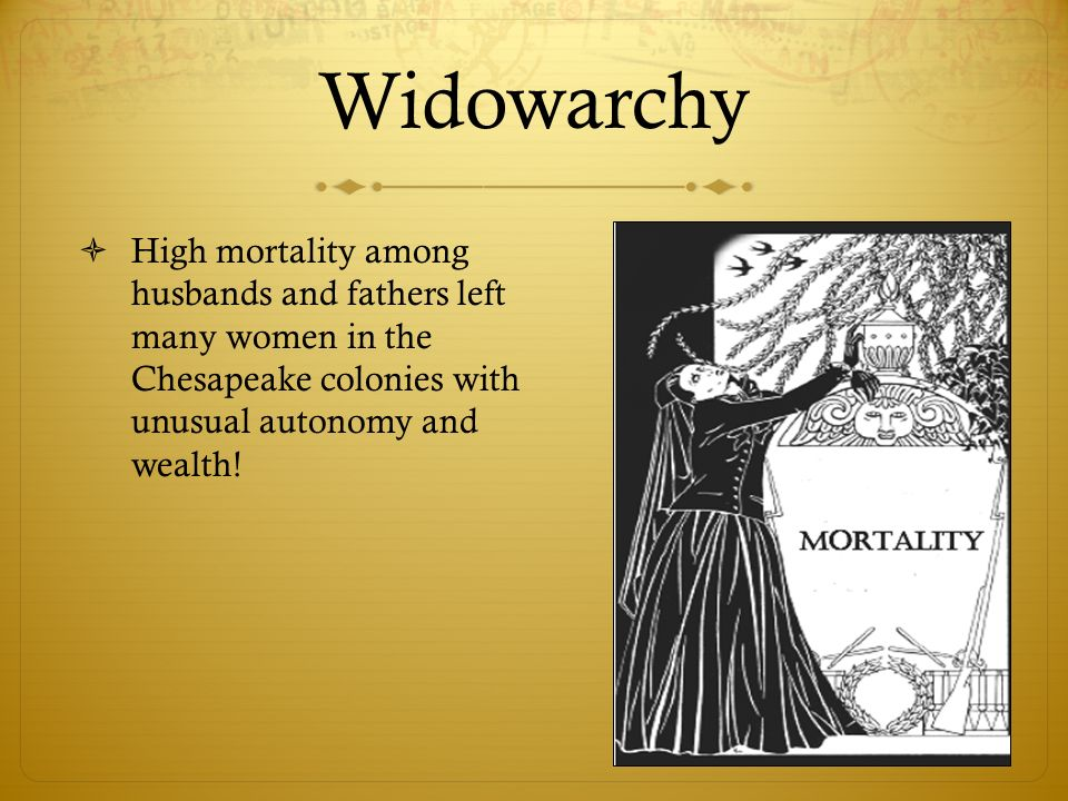 Widowarchy High mortality among husbands and fathers left many women in the Chesapeake colonies with unusual autonomy and wealth!