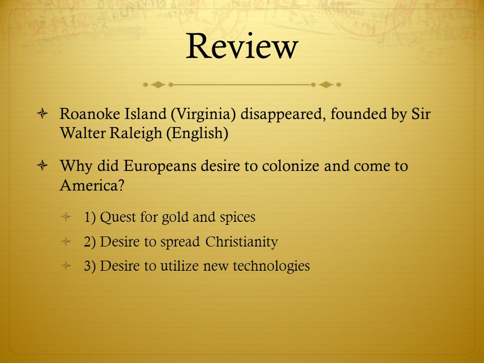Review Roanoke Island (Virginia) disappeared, founded by Sir Walter Raleigh (English) Why did Europeans desire to colonize and come to America? 1) Que