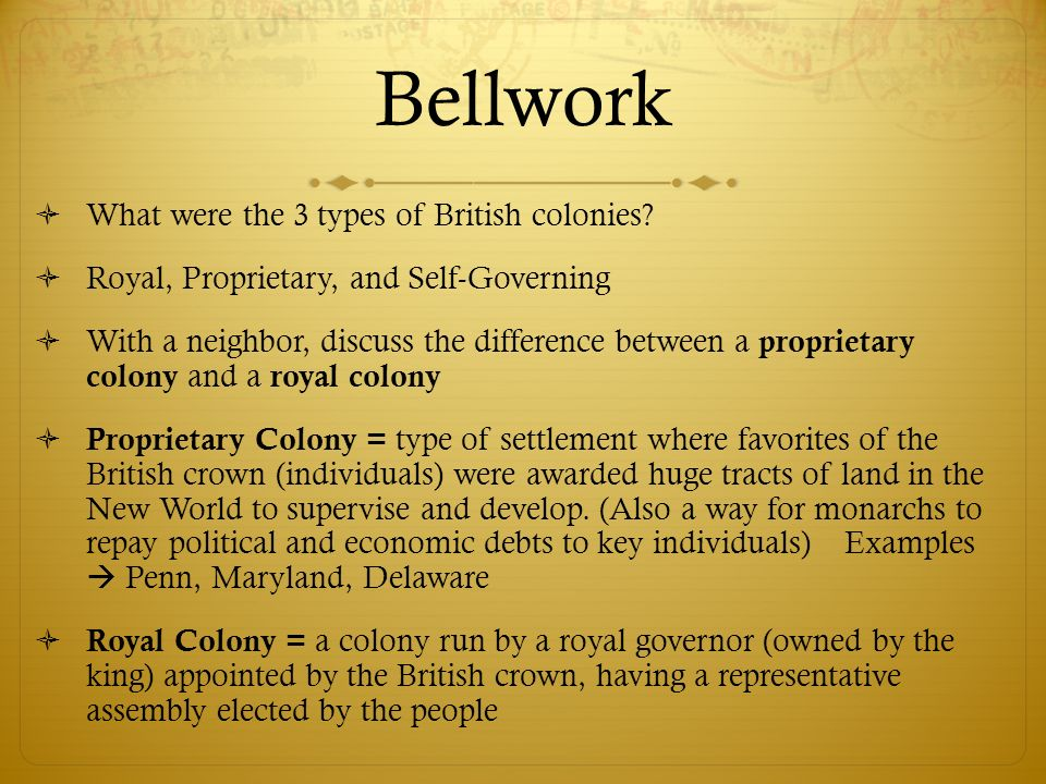 Bellwork What were the 3 types of British colonies? Royal, Proprietary, and Self-Governing With a neighbor, discuss the difference between a proprieta