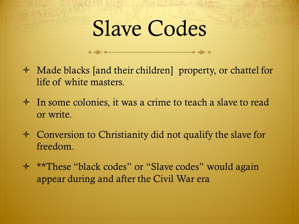 Slave Codes Made blacks [and their children] property, or chattel for life of white masters. In some colonies, it was a crime to teach a slave to read
