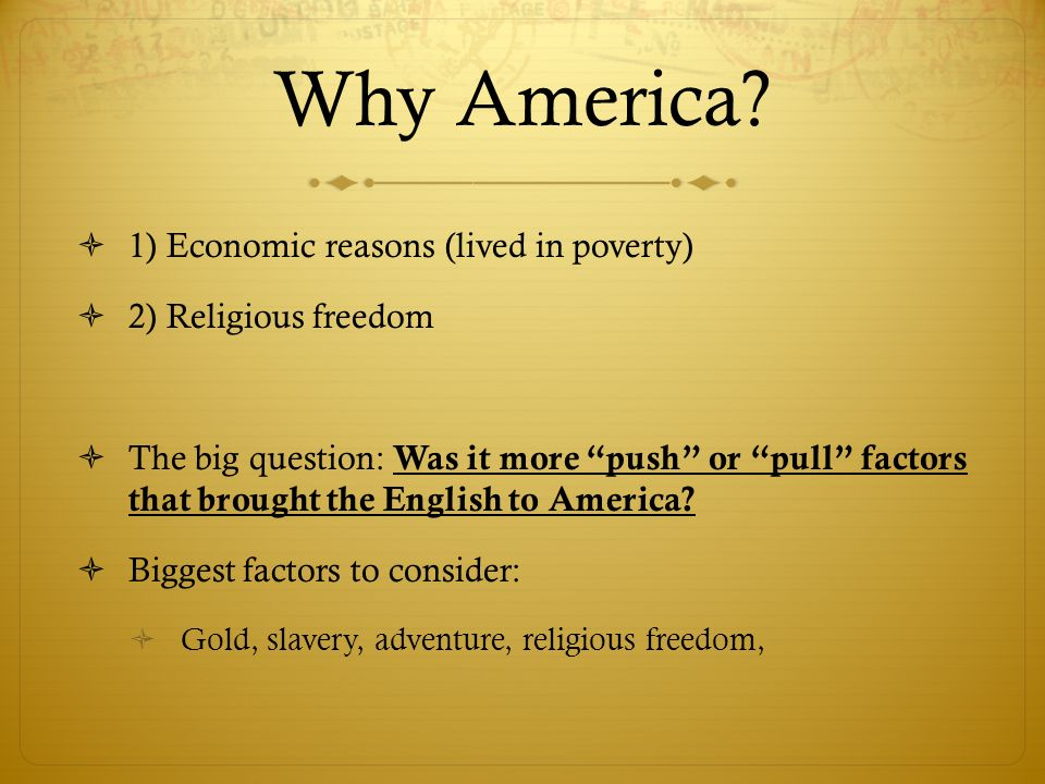 Why America? 1) Economic reasons (lived in poverty) 2) Religious freedom The big question: Was it more push or pull factors that brought the English t