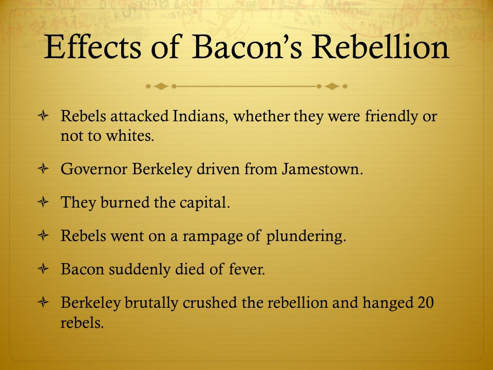 Effects of Bacons Rebellion Rebels attacked Indians, whether they were friendly or not to whites. Governor Berkeley driven from Jamestown. They burned