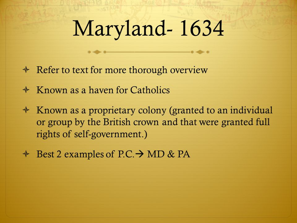 Maryland- 1634 Refer to text for more thorough overview Known as a haven for Catholics Known as a proprietary colony (granted to an individual or grou