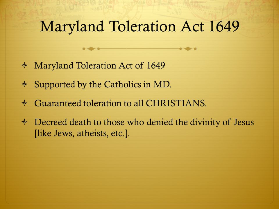 Maryland Toleration Act 1649 Maryland Toleration Act of 1649 Supported by the Catholics in MD. Guaranteed toleration to all CHRISTIANS. Decreed death