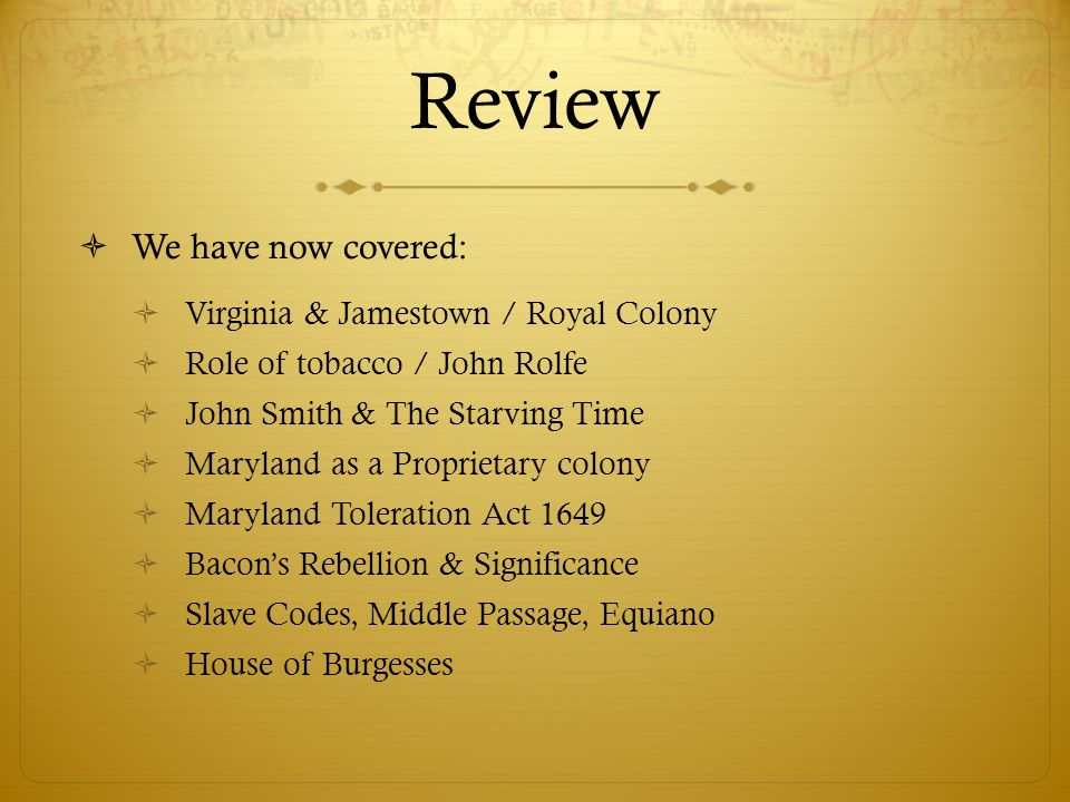 Review We have now covered: Virginia & Jamestown / Royal Colony Role of tobacco / John Rolfe John Smith & The Starving Time Maryland as a Proprietary