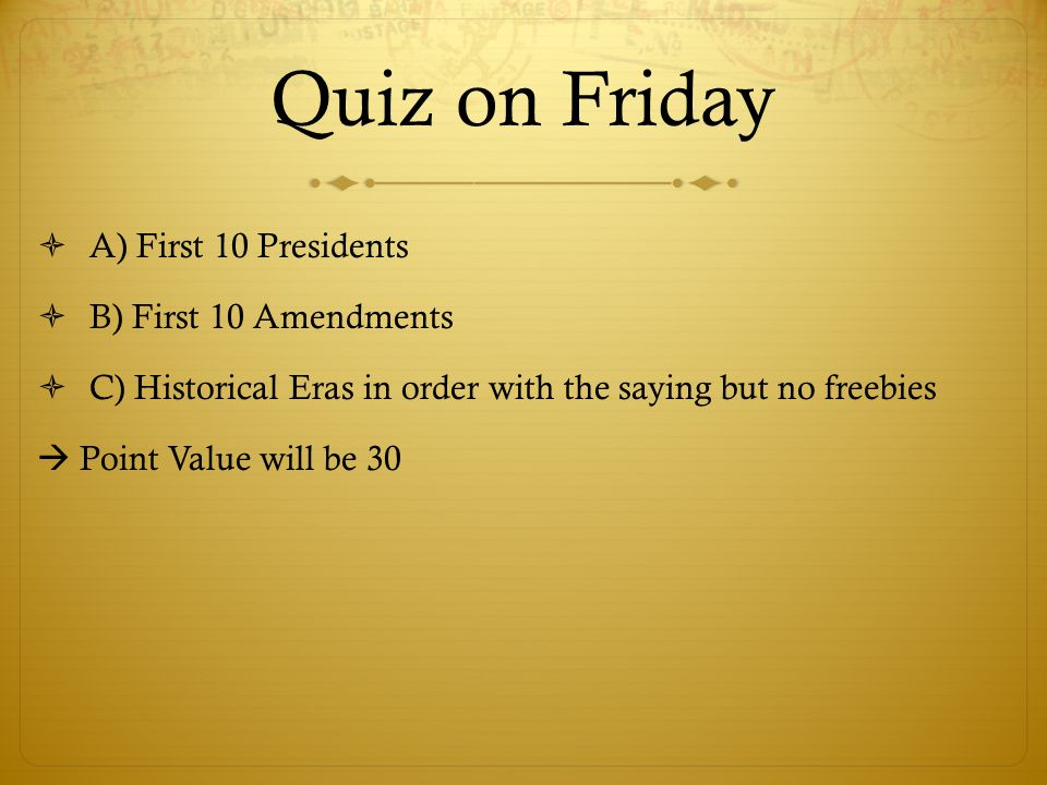 Quiz on Friday A) First 10 Presidents B) First 10 Amendments C) Historical Eras in order with the saying but no freebies Point Value will be 30