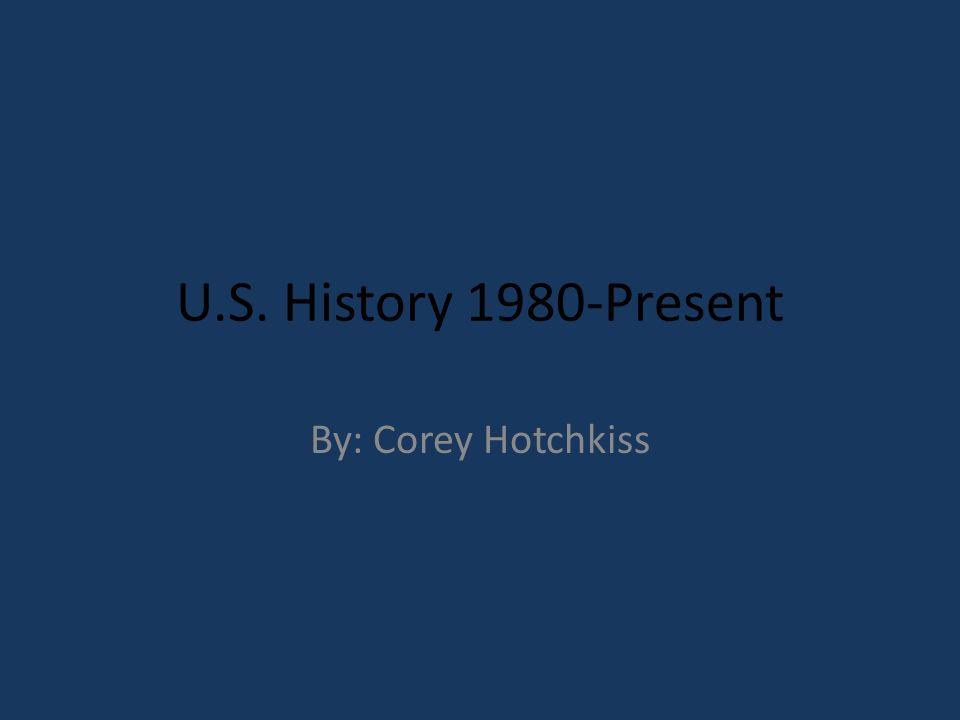 U.S. History 1980-Present By: Corey Hotchkiss