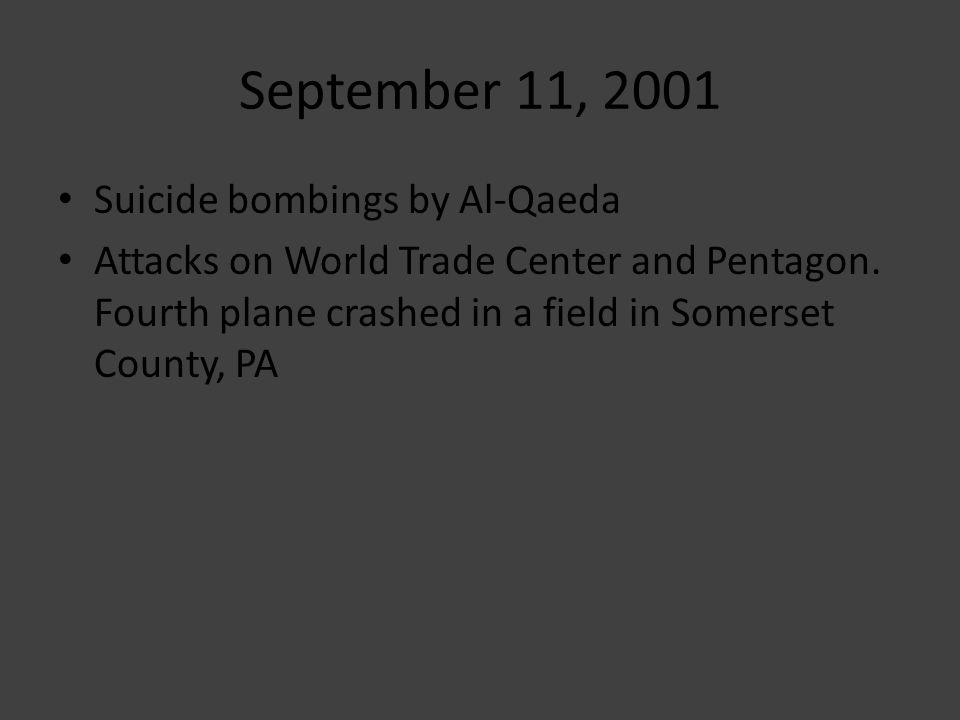 Suicide bombings by Al-Qaeda Attacks on World Trade Center and Pentagon. Fourth plane crashed in a field in Somerset County, PA