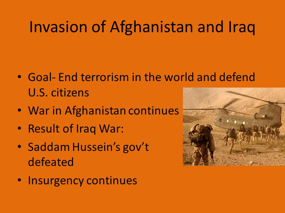Invasion of Afghanistan and Iraq Goal- End terrorism in the world and defend U.S.