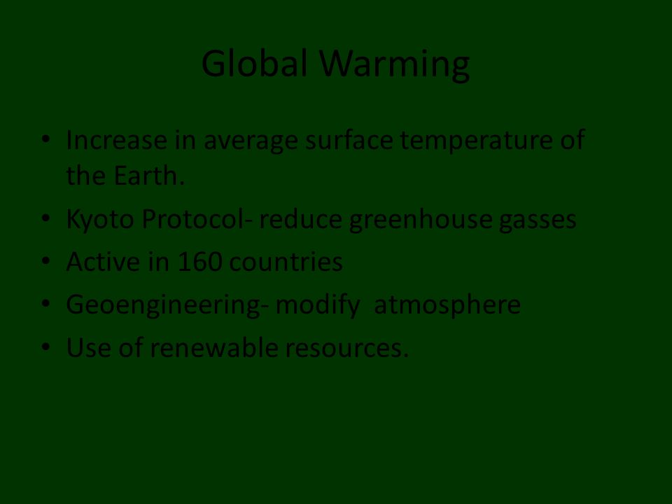 Increase in average surface temperature of the Earth. Kyoto Protocol- reduce greenhouse gasses Active in 160 countries Geoengineering- modify atmosphe
