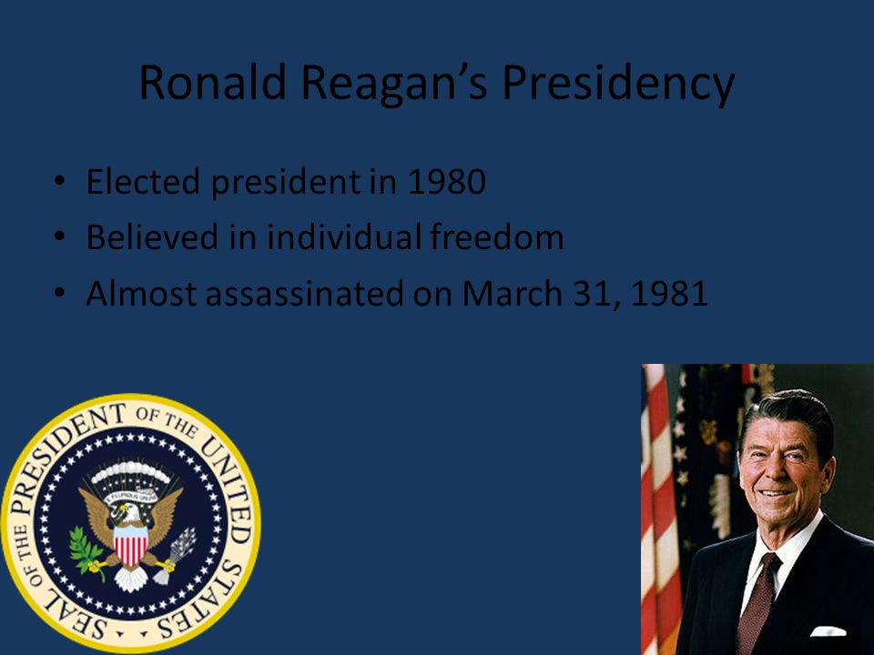 Ronald Reagans Presidency Elected president in 1980 Believed in individual freedom Almost assassinated on March 31, 1981